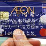 【イオンカード】新しいカードにWAON残高移行処理せず旧カード捨てちゃった!対処法まとめ
